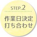 STEP.2 作業日決定 打ち合わせ