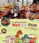 Die geheimnisvolle Welt der Pilze Das Natur-Mitmachbuch für Kinder