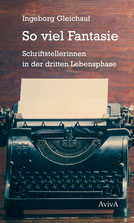 Ingeborg Gleichauf: So viel Fantasie. Schriftstellerinnen in der dritten Lebensphase