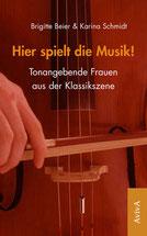 Brigitte Beier, Karina Schmidt:  Hier spielt die Musik! Tonangebende Frauen aus der Klassikszene