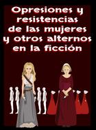 Opresión y resistencias de las mujeres y otros alternos en la ficción