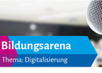 """Bildungsarena: """"Digitalisierung: Neue Medien – neue Schule?!"""""""