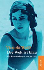 Victoria Wolff: Die Welt ist blau. Ein Sommer-Roman aus Ascona