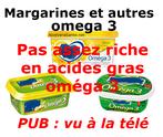 PUB : margarine et autres enrichis en oméga 3 ne vous trompez pas ce genre de produit n'est pas assez riche en acide gras oméga 3 pour vous apportez votre dose jour