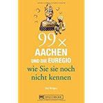 Reiseführer Aachen – 99x Aachen und die Euregio, wie Sie sie noch nicht kennen. 99 Tipps zu Aachens Sehenswürdigkeiten, die weit mehr zu bieten haben als Karl den Großen, Printen und Weihnachtsmarkt.