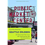 Seattle erleben 33 Geschichten aus der Metropole des Nordwestens