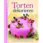 Torten dekorieren Grundrezepte, Tipps, Techniken, Schritt-für-Schritt-Anleitungen