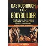 Das Kochbuch für Bodybuilder Wie Sie ohne zu Hungern abnehmen und trotzdem Muskeln aufbauen (Mit Low Carb zum Traumkörper!)