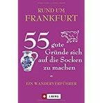 Frankfurt wandern und erleben Ein Wanderverführer für Frankfurt und Umgebung. 55 Touren zu Natur, Kultur und Genuss in diesem Ausflugs- und Wanderführer. Zu Fuß unterwegs rund um Frankfurt.