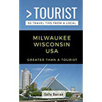 Greater Than a Tourist- Milwaukee Wisconsin USA 50 Travel Tips from a Local