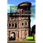 Trier zu Fuß entdecken Die schönsten Sehenswürdigkeiten (zu Fuß Die schönsten Sehenswürdigkeiten zu Fuß entdecken)