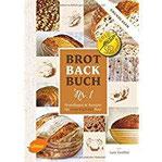 Brotbackbuch Nr. 1 Grundlagen und Rezepte für ursprüngliches Brot