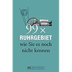 Ruhrgebiet Reiseführer 99x Ruhrgebiet wie Sie es noch nicht kennen - mehr als 50 Dinge, die ein Nordrhein-Westfale getan haben muss und Geheimtipps für Essen, Dortmund und Oberhausen