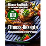 Fitness Rezepte (mehr als 100) + Bilder + Infos zum Muskelaufbau u. Fettverbrennung Fitness-Rezepte, Fitness-Kochbuch, Bodybuilding, Krafttraining