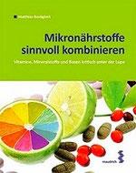 Mikronährstoffe sinnvoll kombinieren - Vitamine, Mineralstoffe und Basen ... -M. Bastigkeit