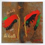 la bête sans la belle, Acryl auf Metall 30x30 cm, im Rahmen 50x50 cm, 280 Euro