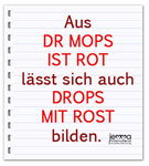 DR MOPS IST ROT (Dr. Pug is red) can also be made into DROPS MIT ROST (candy with rust).
