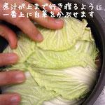 一番上に白菜などの、大きめの葉ものをかぶせると、落としぶたの代わりになり、味が上までしっかり染みます。