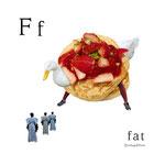 アルファベットシリーズ f「fat」