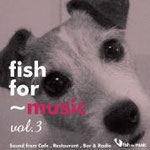"fish for ~ music vol.3 ""Sound from Cafe, Restaurant, Bar & Radio"" 2013.03.06"