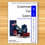GRAMMAR FOR GOERS B1 Pré-intermédiaire, la grammaire anglaise niveau B1 pré-intermédiaire 3èmes, 2ndes, adultes, étudiants, le livre d'anglais pour valider le niveau B1 en anglais