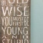 um alt und weise zu sein, musst du erst jung und unfernünftig sein