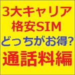 3大キャリアと格安SIM 結局どっちがお得なの?~ よく電話をかける人は3大キャリアがトク!!