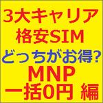 3大キャリアと格安SIM 結局どっちがお得なの?~ 格安SIMはキャリアのMNP一括0円にかなわない可能性大!