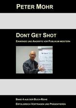 PETER MOHR:  DONT GET SHOT  Fragen, Einwände und Angriffe vor Publikum souverän meistern