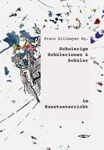 Franz Billmayer (HG.)  Schwierige Schülerinnen und Schüler im Kunstunterricht