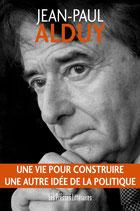 Une vie pour construire une autre idée de la politique - Jean-Paul Alduy