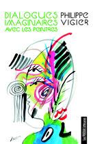 Dialogues imaginaires avec les peintres - Philippe Vigier
