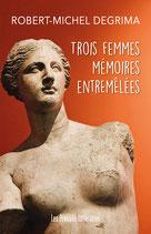 Trois femmes mémoires entremêlées - Robert-Michel Degrima