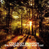"""Cold Body Radiation - """"The Longest Shadows Ever Cast"""""""