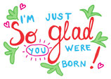 I´ m just so glad you were born !