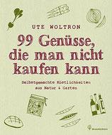 Ute Woltron: 99 Genüsse, die man nicht kaufen kann - Selbstgemachte Köstlichkeiten aus Natur & Garten
