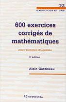 600 exercices corrigés de mathématiques pour l'économie et la gestion, 3e édition, A. GASTINEAU