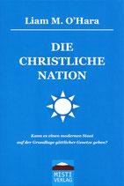 DIE CHRISTLICHE NATION - Kann es einen modernen Staat auf der Grundlage göttlicher Gesetze geben? - LIAM M. O'HARA