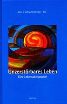 Schaufelberger Karl J., Unzerstörbares Leben - Eine Lebensphilosophie