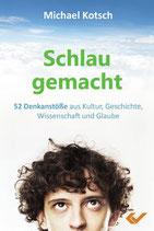 Schlau gemacht 52 Denkanstöße aus Kultur, Geschichte, Wissenschaft und Glaube  - Michael Kotsch
