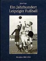 Fuge, Jens - Ein Jahrhundert Leipziger Fußball 1883-1945