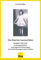 DAS KIND DER TAUSEND JAHRE - Kindheit 1938-1945 in Kurzgeschichten nach eigenen Erinnerungen und Aufzeichnungen meiner Mutter; Biographie von Gertrud Erbler, 136 Seiten, Softcover