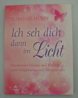 ICH SEH DICH DANN IM LICHT - Emotionaler Frieden und Heilung nach Fehlgeburten und Abtreibungen, von Susanne Hühn