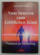 Vom Inneren zum Göttlichen Kind - PRAXISBUCH zur TIEFENHEILUNG - von Ingrid Theresia Bleier