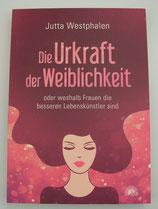 Die URKRAFT DER WEIBLICHKEIT - oder weshalb Frauen die besseren Lebenskünstler sind, von Jutta Westphalen