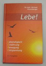 LEBE! - Ein Ratgeber - von Dr.med. Michael Ehrenberger