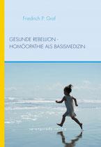 Graf, Friedrich P.; Gesunde Rebellion - Homöopathie als Basismedizin