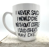 I Never Said I Would Die Without Coffee.     I Said Others May Die.