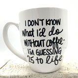 I Don't Know What I Would Do Without Coffee. ----------- Probably 25 To Life.