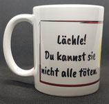 """Tasse """"Kaffee Lächle! DU kannst sie nicht alle töten."""""""